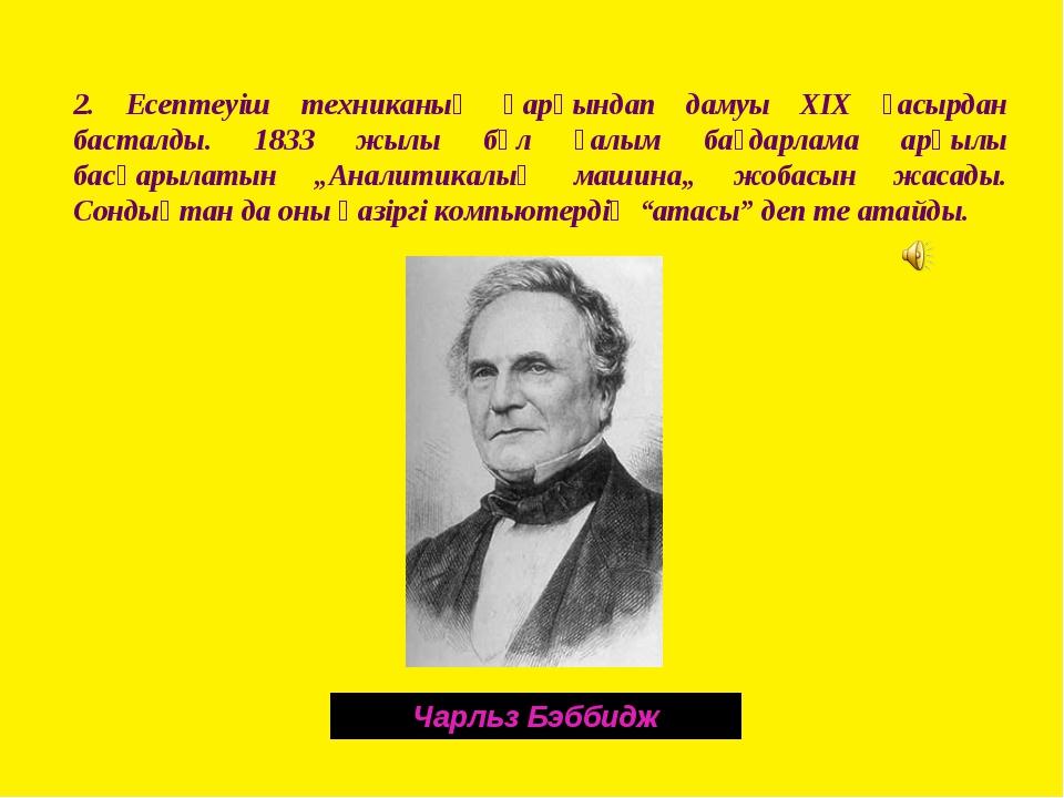 2. Есептеуіш техниканың қарқындап дамуы ХІХ ғасырдан басталды. 1833 жылы бұл...