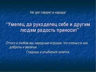 """Не зря говорят в народе: """"Умелец да рукоделец себе и другим людям радость пр"""