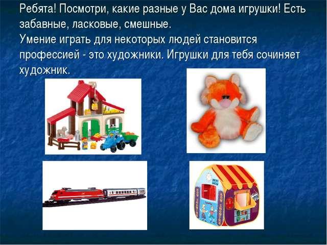 Ребята! Посмотри, какие разные у Вас дома игрушки! Есть забавные, ласковые, с...