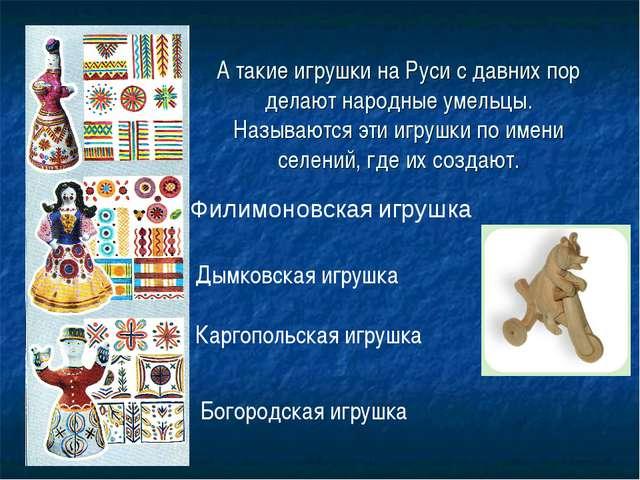 А такие игрушки на Руси с давних пор делают народные умельцы. Называются эти...