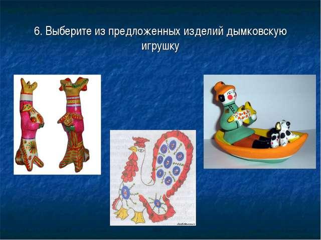6. Выберите из предложенных изделий дымковскую игрушку