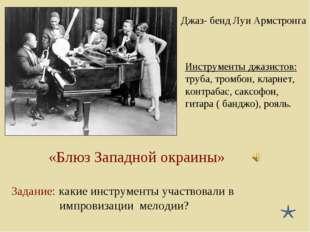 Джаз- бенд Луи Армстронга «Блюз Западной окраины» Задание: какие инструменты