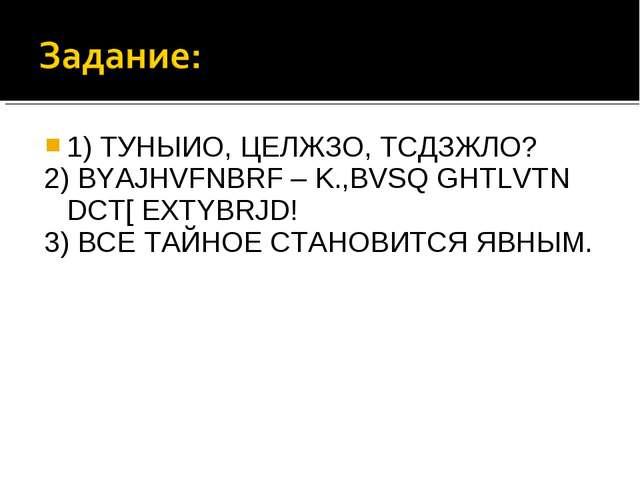 1) ТУНЫИО, ЦЕЛЖЗО, ТСДЗЖЛО? 2) BYAJHVFNBRF – K.,BVSQ GHTLVTN DCT[ EXTYBRJD! 3...