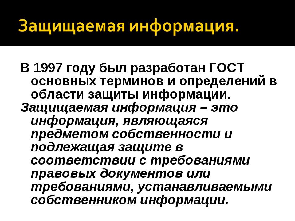 В 1997 году был разработан ГОСТ основных терминов и определений в области защ...