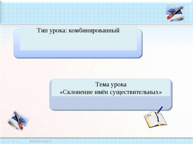 Тема урока «Склонение имён существительных» Тип урока: комбинированный