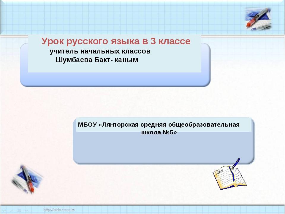 Урок русского языка в 3 классе учитель начальных классов Шумбаева Бакт- каны...