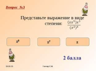 * Гончар Е.М. Вопрос №3 Представьте выражение в виде степени: Гончар Е.М.
