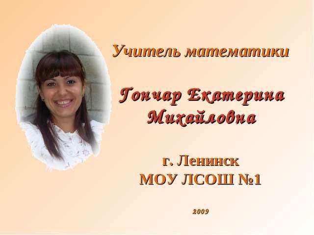 Учитель математики Гончар Екатерина Михайловна г. Ленинск МОУ ЛСОШ №1 2009