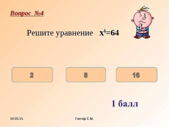 * Гончар Е.М. Вопрос №4 Решите уравнение x6=64 Гончар Е.М.