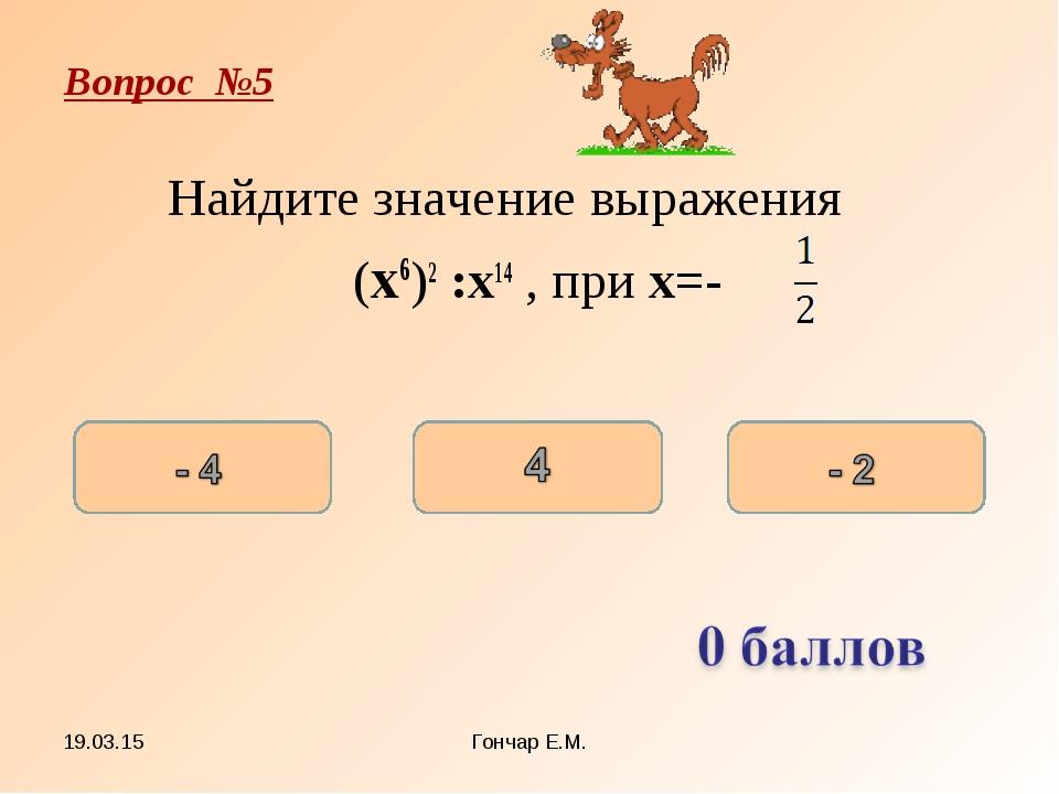 * Гончар Е.М. Вопрос №5 Найдите значение выражения (x6)2 :x14 , при x=- Гонча...