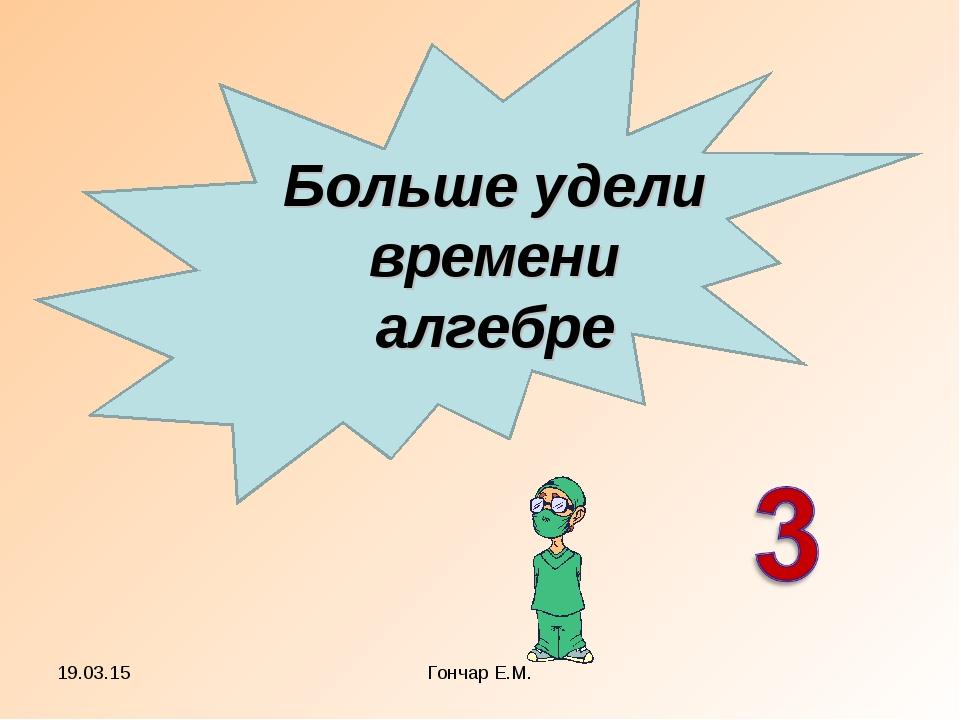 * Гончар Е.М. Больше удели времени алгебре Гончар Е.М.