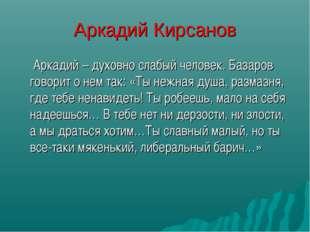Аркадий Кирсанов  Аркадий – духовно слабый человек. Базаров говорит о нем та