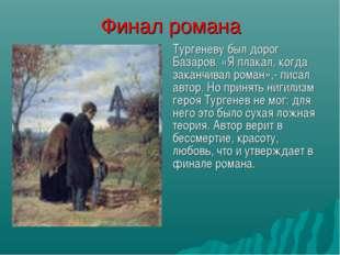 Финал романа Тургеневу был дорог Базаров. «Я плакал, когда заканчивал роман»