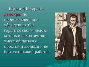 Евгений Базаров – демократ по происхождению и убеждению. Он гордится своим д