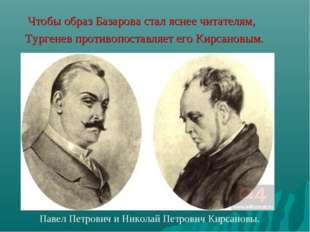 Чтобы образ Базарова стал яснее читателям, Тургенев противопоставляет его Ки