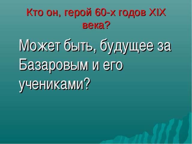 Кто он, герой 60-х годов XIX века? Может быть, будущее за Базаровым и его уч...