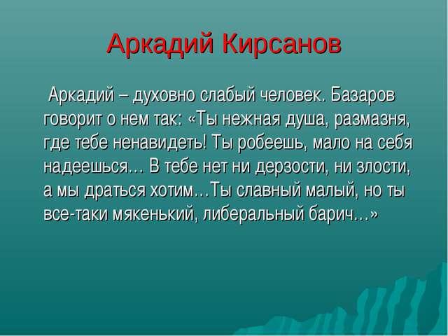 Аркадий Кирсанов  Аркадий – духовно слабый человек. Базаров говорит о нем та...