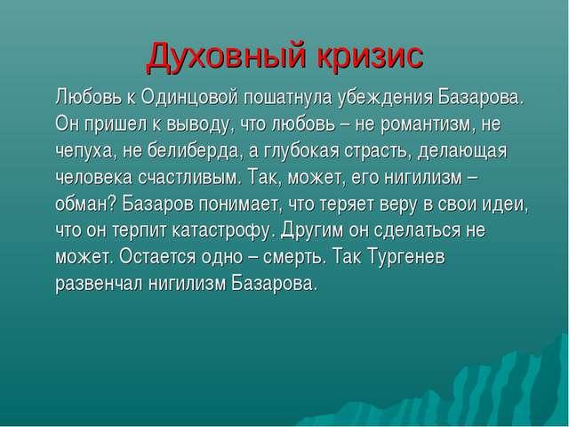 Духовный кризис Любовь к Одинцовой пошатнула убеждения Базарова. Он пришел к...