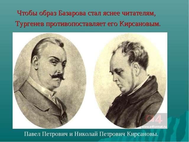 Чтобы образ Базарова стал яснее читателям, Тургенев противопоставляет его Ки...