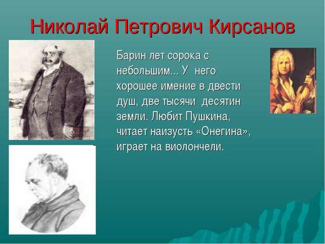 Николай Петрович Кирсанов Барин лет сорока с небольшим... У него хорошее име...