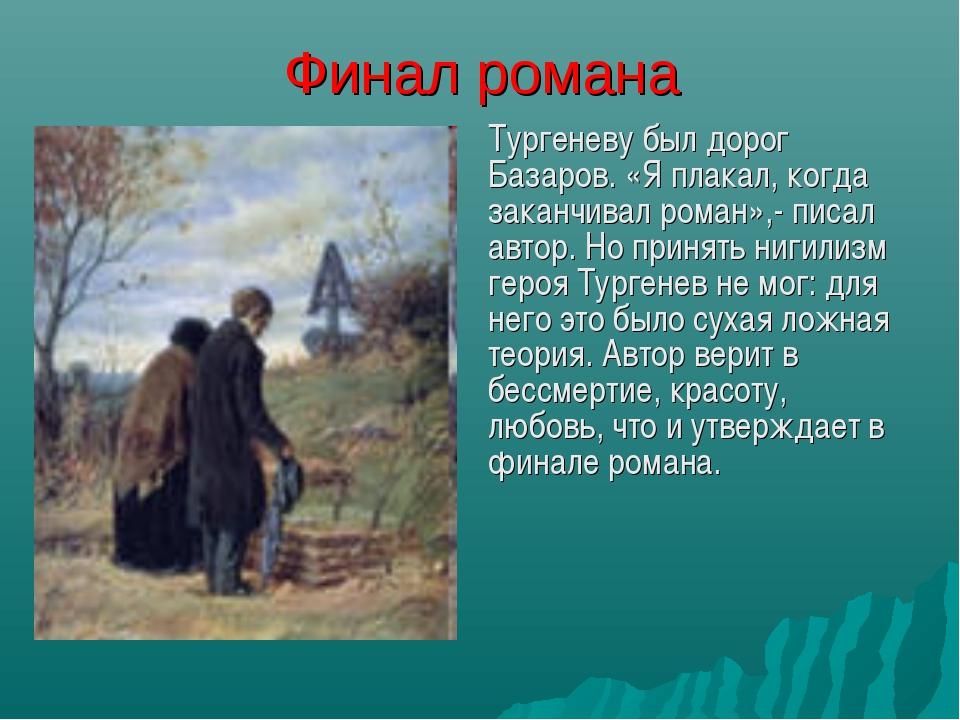 Финал романа Тургеневу был дорог Базаров. «Я плакал, когда заканчивал роман»...