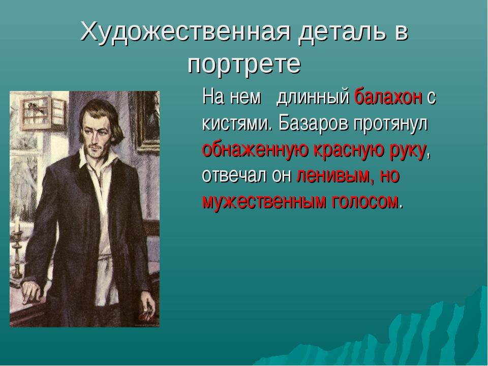 Художественная деталь в портрете На нем длинный балахон с кистями. Базаров п...