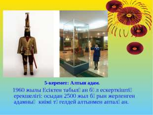 5-керемет: Алтын адам. 1960 жылы Есіктен табылған бұл ескерткіштің ерекшелігі