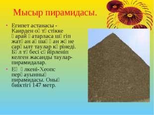 Мысыр пирамидасы. Египет астанасы - Каирден оңтүстікке қарай қатарласа шөгіп