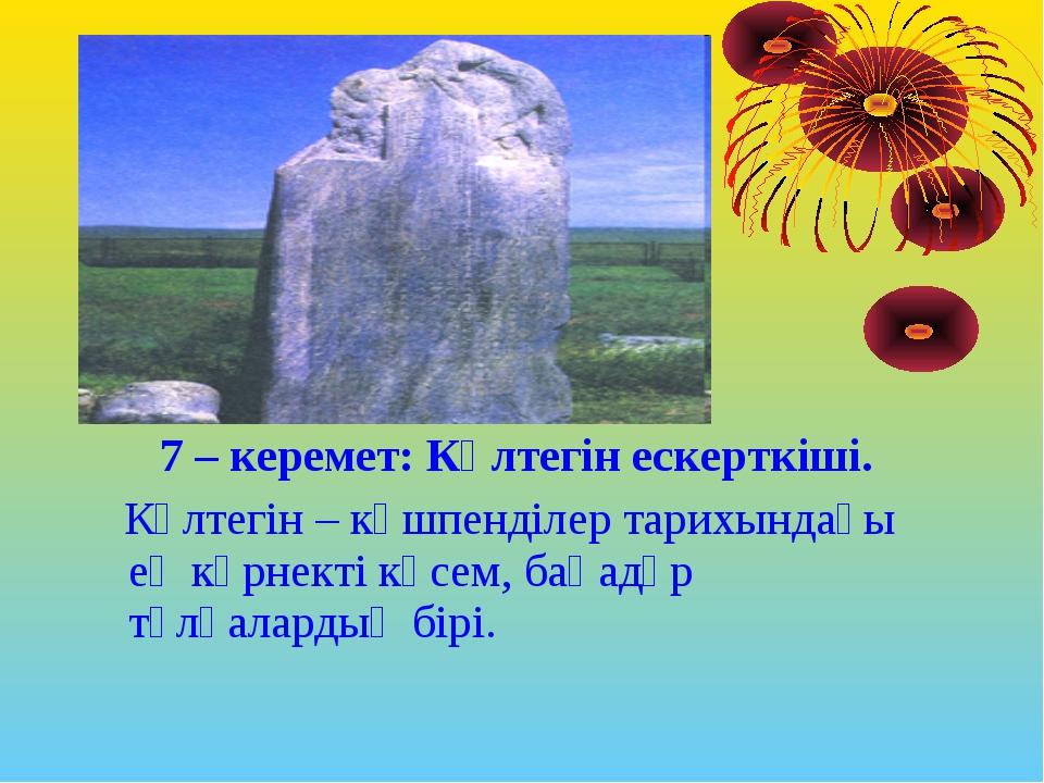 7 – керемет: Күлтегін ескерткіші. Күлтегін – көшпенділер тарихындағы ең көрне...