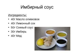 Имбирный соус Ингредиенты: 40г Масло оливковое 40г Лимонный сок 50г Соевый со