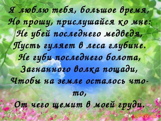 Я люблю тебя, большое время, Но прошу, прислушайся ко мне: Не убей последнего...