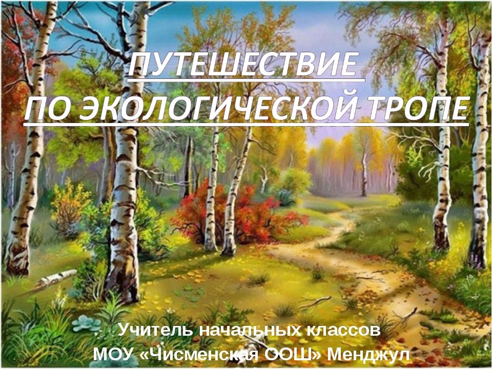 Учитель начальных классов МОУ «Чисменская ООШ» Менджул З.А.