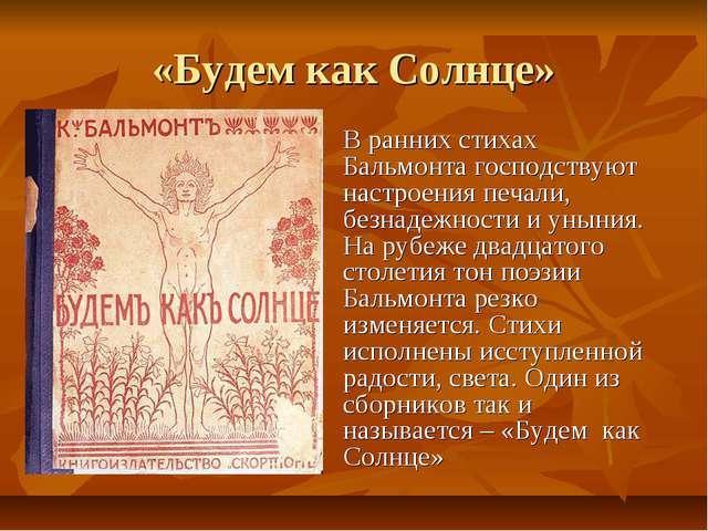«Будем как Солнце» В ранних стихах Бальмонта господствуют настроения печали,...
