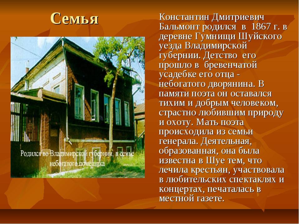 Семья Константин Дмитриевич Бальмонт родился в 1867 г. в деревне Гумнищи Шуй...