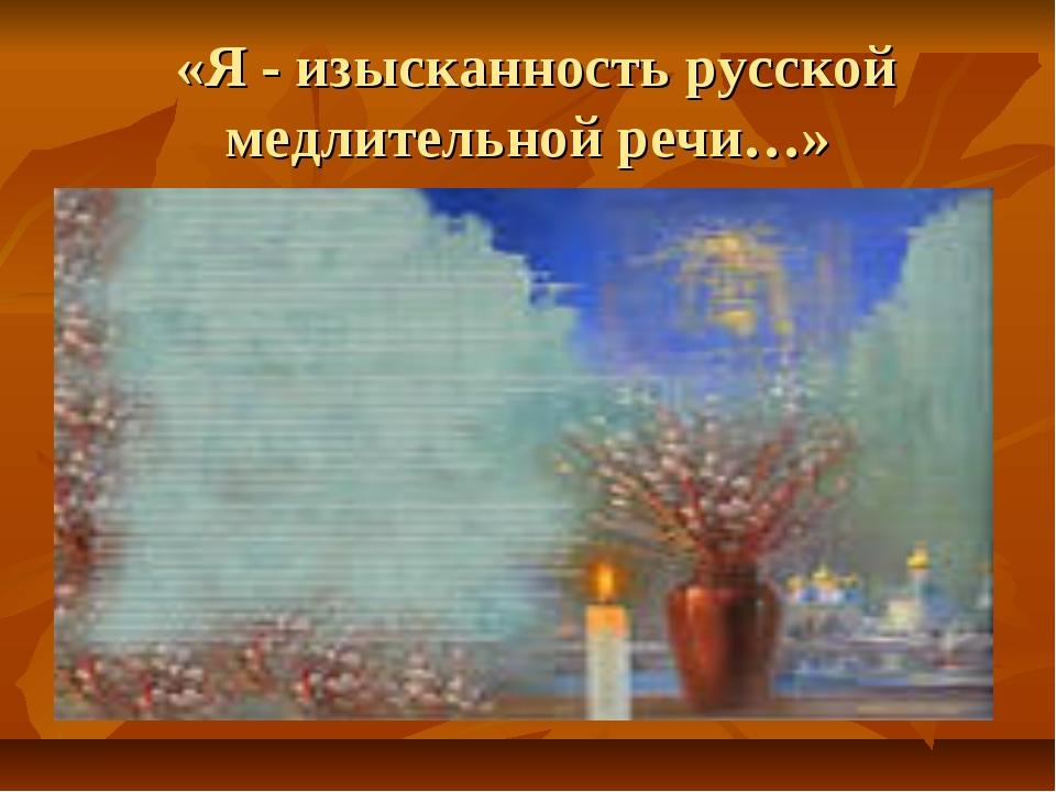 «Я - изысканность русской медлительной речи…»