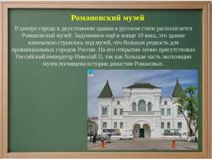 Романовский музей В центре города в двухэтажном здании в русском стиле распол
