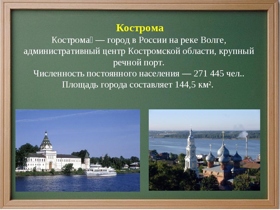 Кострома Кострома́ — город в России на реке Волге, административный центр Ко...