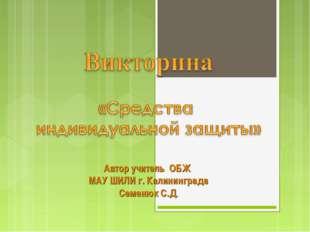 Автор учитель ОБЖ МАУ ШИЛИ г. Калининграда Семенюк С.Д.