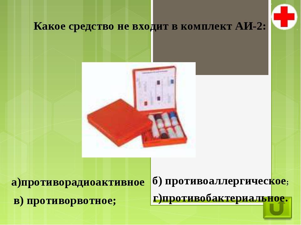 Какое средство не входит в комплект АИ-2: а)противорадиоактивное б) противоал...
