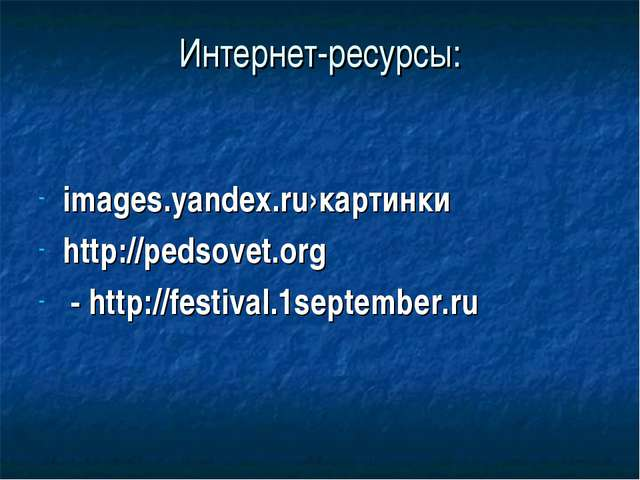 Интернет-ресурсы: images.yandex.ru›картинки http://pedsovet.org - http://fest...