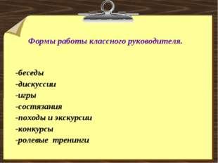 Формы работы классного руководителя. -беседы -дискуссии -игры -состязания -п