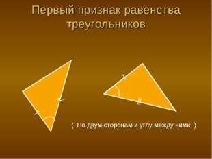 Первый признак равенства треугольников ( По двум сторонам и углу между ними )