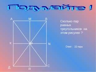 Сколько пар равных треугольников на этом рисунке ? А В С Д О К М N R Ответ :