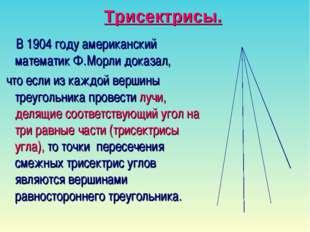 Трисектрисы. В 1904 году американский математик Ф.Морли доказал, что если из