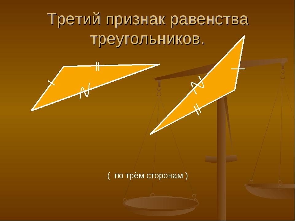 Третий признак равенства треугольников. ( по трём сторонам )