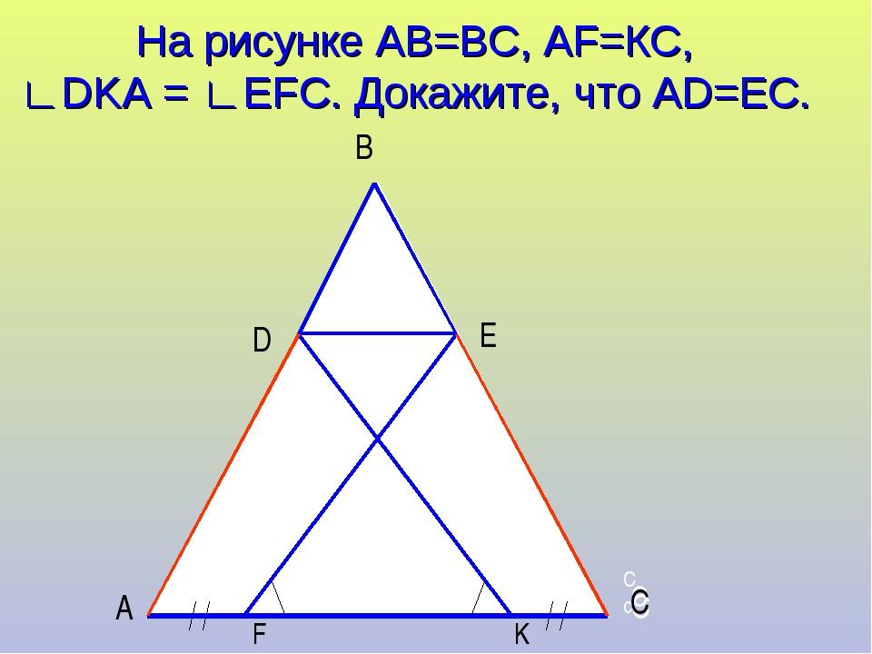 На рисунке АВ=ВС, АF=КС, ∟DKА = ∟EFC. Докажите, что АD=ЕС. С С Сс