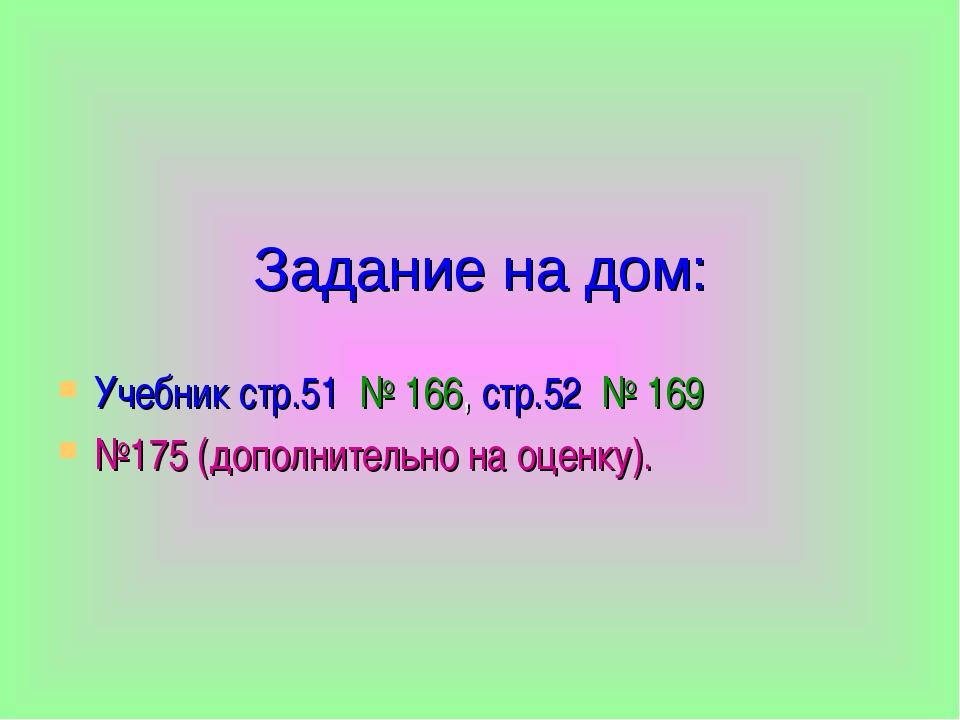 Задание на дом: Учебник стр.51 № 166, стр.52 № 169 №175 (дополнительно на оце...