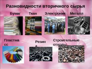 Разновидности вторичного сырья Бумага Ткань Электроника Металл Пластмасс Рези