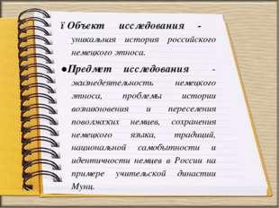 ●Объект исследования - уникальная история российского немецкого этноса. ●Пред