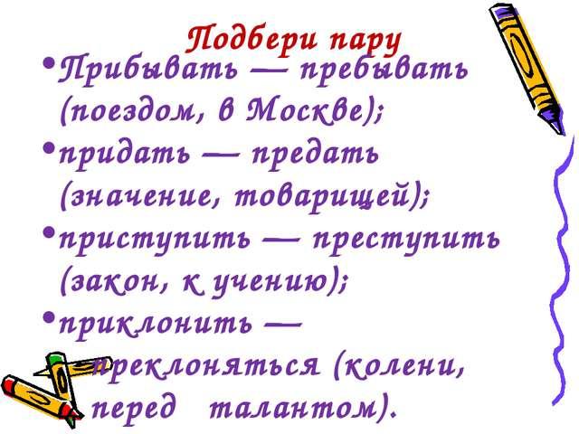 Подбери пару Прибывать — пребывать (поездом, в Москве); придать — предать (зн...
